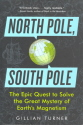 North Pole, South Pole: The Epic Quest to Solve the Great Mystery of Earth's Magnetism 9781615190317