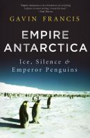 Empire Antarctica: Ice, Silence and Emperor Penguins 9781619023406