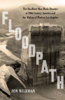 Floodpath: The Deadliest Man-Made Disaster of 20th-Century America and the Making of Modern Los Angeles 9781620409152