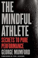 The Mindful Athlete: Secrets to Pure Performance 9781941529065